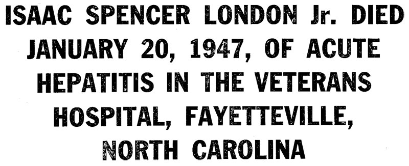 ISAAC SPENCER LONDON Jr. DIED JANUARY 20, 1947, OF ACUTE HEPATITIS IN THE VETERANS HOSPITAL, FAYETTEVILLE, NORTH CAROLINA
